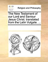 The New Testament of Our Lord and Saviour Jesus Christ: Translated from the Latin Vulgate. ...