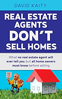 [Kaity, David]のReal Estate Agents Don't Sell Homes: What no real estate agent will ever tell you, but all home owners must know before selling (English Edition)