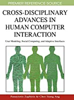 Cross-Disciplinary Advances in Human Computer Interaction: User Modeling, Social Computing and Adaptive Interfaces (Advances in Technology and Human Interaction Book Series)