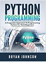 Python Programming: A Pragmatic Approach To Programming Python for Total Beginners