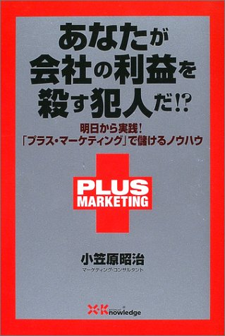 あなたが会社の利益を殺す犯人だ!?―明日から実践!「プラス・マーケティング」で儲けるノウハウの詳細を見る