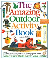 Amazing Outdoor Activity Book: More Than 50 Step-By-Step Projects to Collect, Draw, Build, Grow, Make and Bake