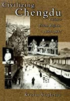 Civilizing Chengdu: Chinese Urban Reform, 1895-1937 (Harvard East Asian Monographs)