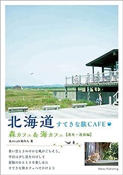 [北のcafe案内人]の北海道 すてきな旅CAFE 森カフェ&海カフェ 【道央・道南編】