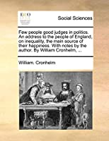 Few People Good Judges in Politics. an Address to the People of England, on Inequality, the Main Source of Their Happiness. with Notes by the Author. by William Cronhelm, ...