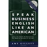 Speak Business English Like an American: Learn the Idioms & Expressions You Need to Succeed On The Job!