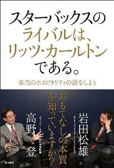 [岩田 松雄, 高野 登]のスターバックスのライバルは、リッツ・カールトンである。 本当のホスピタリティの話をしよう (角川書店単行本)