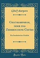 Ghatakarparam, Oder Das Zerbrochene Gefaess: Ein Sanskritisches Gedicht (Classic Reprint)