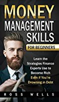 Money Management Skills for Beginners: Learn the Strategies Finance Experts Use to Become Rich - Even if You're Drowning in Debt