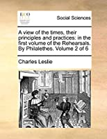 A View of the Times, Their Principles and Practices: In the First Volume of the Rehearsals. by Philalethes. Volume 2 of 6