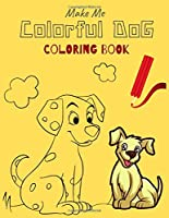 Make Me Colorful DOG COLORING BOOK: Kids Lovely Dogs Coloring Book (Cute Dogs, Silly Dogs, Little Puppies and Fluffy Friends-All Kinds of Dogs)