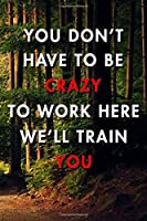 You Don't Have To Be Crazy To Work Here We'll Train You: Blank Lined Journal Notebook, Size 6x9, 120 Pages, Awesome Gift For New Employee: Soft Cover, Matte Finish, Journal For Daily Goals, To Do List, Remind Me