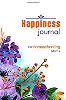 """Happiness Journal for Homeschooling Moms: Inspirational Quotes 100 page 6 x 9"""" Floral Lined/Ruled Notebook/Diary (The Happiness Challenge for Homeschooling Moms)"""