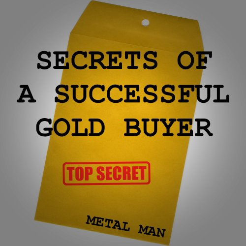 Secrets of a Successful Gold Buyer: How to Buy & Sell Gold & Silver Jewelry, Coins & Bullion as an Entrepreneur, Investor, Collector, or Fundraiser