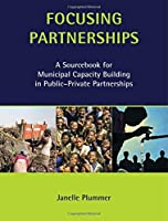Focusing Partnerships: A Sourcebook for Municipal Capacity Building in Public-private Partnerships (Municipal Capacity Building Series)
