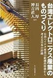 台湾エレクトロニクス産業のものづくり: 台湾ハイテク産業の組織的特徴から考える日本の針路