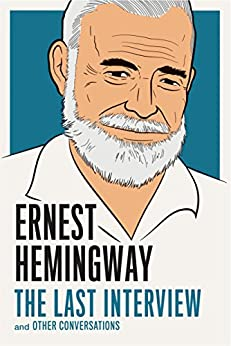 Ernest Hemingway: The Last Interview: and Other Conversations (The Last Interview Series) by [Hemingway, Ernest]