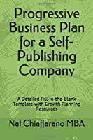 Progressive Business Plan for a Self-Publishing Company: A Detailed Fill-in-the-Blank Template with Growth Planning Resources