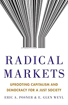 Radical Markets: Uprooting Capitalism and Democracy for a Just Society by [Posner, Eric A., Weyl, E. Glen]