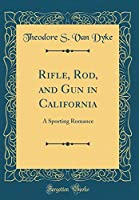 Rifle, Rod, and Gun in California: A Sporting Romance (Classic Reprint)
