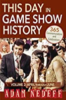 This Day in Game Show History- 365 Commemorations and Celebrations, Vol. 2: April Through June