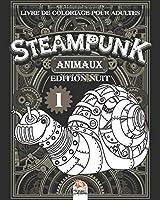 Steampunk Animaux 1 – Livre de coloriage pour adultes - Edition nuit: Livre de Coloriage pour Adultes (Mandalas) - Steampunk – Anti-stress – Volume 1 - Edition nuit (Steampunk Animaux nuit)
