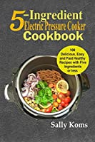 5-Ingredient Electric Pressure Cooker Cookbook: 100 Delicious Easy and Fast Healthy Recipes with Five Ingredients or less