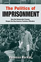 The Politics of Imprisonment: How the Democratic Process Shapes the Way America Punishes Offenders (Studies in Crime and Public Policy (Hardcover))