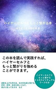 [ゆうき&光の存在達, ゆうき]のハイヤーセルフともっと繋がる本: ハイヤーセルフともっと繋がりを強める方法ーーー 弱める方法