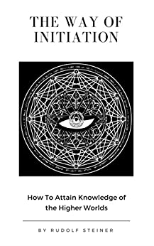 The Way of Initiation or, How to Attain Knowledge of the Higher Worlds by [Rudolf Steiner]
