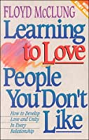 Learning to Love People You Don't Like: How to Develop Love and Unity in Every Relationship