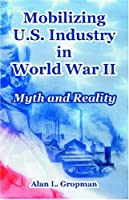 Mobilizing U. S. Industry in World War II: Myth and Reality (McNair Paper, 50 50)