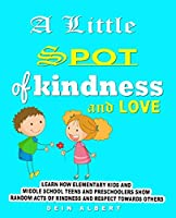 A little Spot of Kindness and Love : Learn how Elementary Kids and Middle school teens and preschoolers show random acts of Kindness and Respect Towards Others