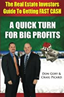 The Real Estate Investors Guide to Getting Fast Cash: A Quick Turn for Big Profits