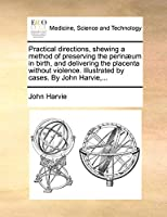 Practical Directions, Shewing a Method of Preserving the Perinaeum in Birth, and Delivering the Placenta Without Violence. Illustrated by Cases. by John Harvie, ...