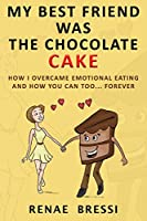 My Best Friend Was the Chocolate Cake: How I Overcame Emotional Eating and How You Can Too... Forever