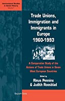 Trade Unions, Immigration, and Immigrants in Europe, 1960-1993: A Comparative Study of the Actions of Trade Unions in Seven West European Countries (International Studies in Social History)
