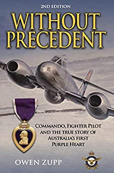 Without Precedent. 2nd Edition.: Commando, Fighter Pilot and the true story of Australia's first Purple Heart by [Zupp, Owen]