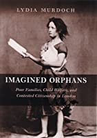 Imagined Orphans: Poor Families, Child Welfare, And Contested Citizenship in London (Suters Series in Childhood Studies)