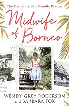 Midwife of Borneo: The True Story of a Geordie Pioneer by [Rogerson, Wendy Grey, Fox, Barbara]