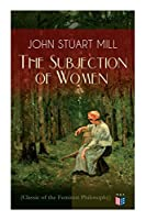 The Subjection of Women: Women's Suffrage - Utilitarian Feminism: Liberty for Women as Well as Menm, Liberty to Govern Their Own Affairs, Promotion of Emancipation and Education of Women; Classic of the Feminist Philosophy