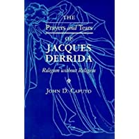 The Prayers and Tears of Jacques Derrida: Religion Without Religion (Indiana Series in the Philosophy of Religion)