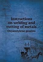 Instructions on Welding and Cutting of Metals Oxyacetylene Process