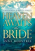 Heaven Awaits the Bride: A Breathtaking Glimpse of Eternity by Anna Rountree(2007-07-25)