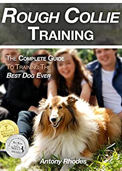 Rough Collie Training: The Complete Guide To Training the Best Dog Ever by [Rhodes, Antony]