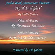 """""""April Twilights"""" and More:""""April Twilights"""", Selected Poems by Great Poetesses and Selections from the Works of Ralph Waldo Emerson"""