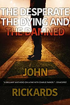 The Desperate, The Dying, And The Damned (Alex Rourke Book 4) by [Rickards, John]