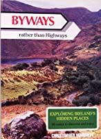 By-Ways Rather Than Highways: Exploring Ireland's Hidden Places : 38 Routes to Discover by Car