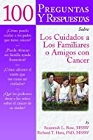 100 Preguntas Y Respuestas Sobre Los Cuidados a Los Familiares O Amigos Con Cancer / 100 Questions & Answers About Caring for Family or Friends With Cancer