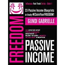 Passive Income Freedom: 23 Passive Income Blueprints: Go Step-by-Step from Complete Beginner to $5,000-10,000/mo in the next 6 Months! (Influencer Fast Track® Series Book 1)